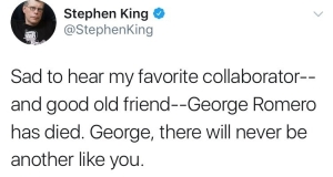 Tweet from Stephen King: Sad to hear my favourite collaborator and good old friend, George Romero, has died. George, there will never be another lilke you.